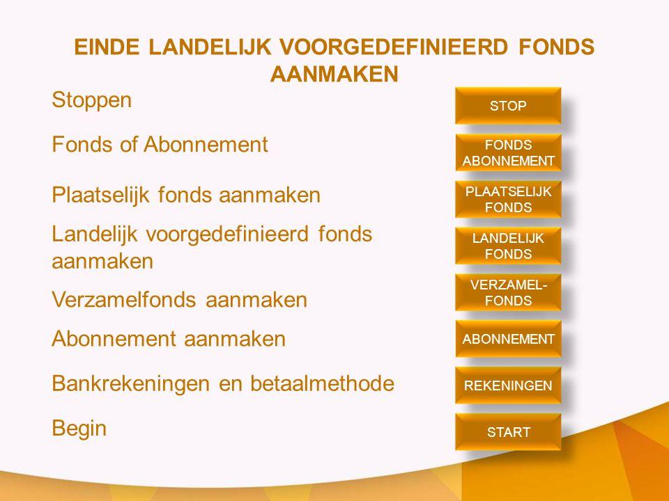 EINDE LANDELIJK VOORGEDEFINIEERD FONDS AANMAKEN Stoppen Fonds of Abonnement Plaatselijk fonds aanmaken Landelijk voorgedefinieerd fonds aanmaken Verzamelfonds aanmaken Abonnement aanmaken Bankrekeningen en betaalmethode Begin STOP PLAATSELIJK FONDS PLAATSELIJK FONDS ABONNEMENT FONDS ABONNEMENT VERZAMEL- FONDS VERZAMEL- FONDS LANDELIJK FONDS LANDELIJK FONDS START REKENINGEN ABONNEMENT