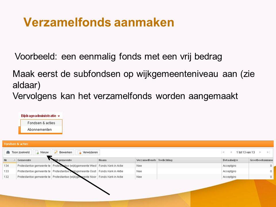 Voorbeeld: een eenmalig fonds met een vrij bedrag Verzamelfonds aanmaken Maak eerst de subfondsen op wijkgemeenteniveau aan (zie aldaar) Vervolgens ka