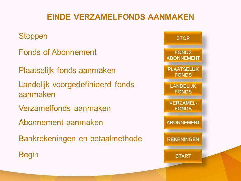 EINDE VERZAMELFONDS AANMAKEN Stoppen Fonds of Abonnement Plaatselijk fonds aanmaken Landelijk voorgedefinieerd fonds aanmaken Verzamelfonds aanmaken Abonnement aanmaken Bankrekeningen en betaalmethode Begin STOP PLAATSELIJK FONDS PLAATSELIJK FONDS ABONNEMENT FONDS ABONNEMENT VERZAMEL- FONDS VERZAMEL- FONDS LANDELIJK FONDS LANDELIJK FONDS START REKENINGEN ABONNEMENT