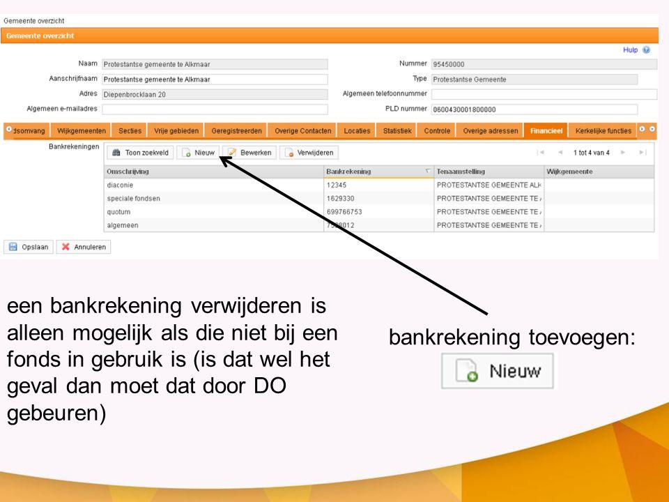 een bankrekening verwijderen is alleen mogelijk als die niet bij een fonds in gebruik is (is dat wel het geval dan moet dat door DO gebeuren) bankrekening toevoegen: