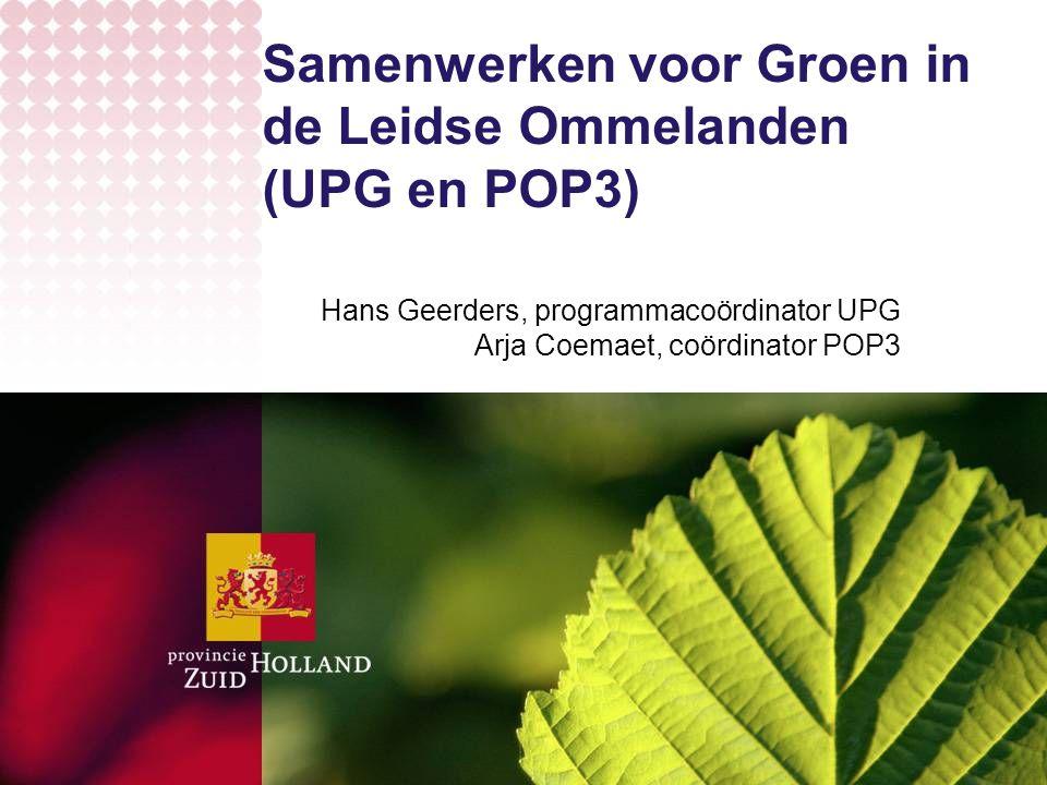 Samenwerken voor Groen in de Leidse Ommelanden (UPG en POP3) Hans Geerders, programmacoördinator UPG Arja Coemaet, coördinator POP3