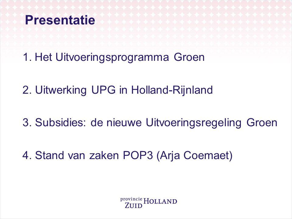 1.Het Uitvoeringsprogramma Groen 2. Uitwerking UPG in Holland-Rijnland 3. Subsidies: de nieuwe Uitvoeringsregeling Groen 4. Stand van zaken POP3 (Arja
