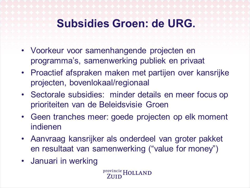 Subsidies Groen: de URG. •Voorkeur voor samenhangende projecten en programma's, samenwerking publiek en privaat •Proactief afspraken maken met partije