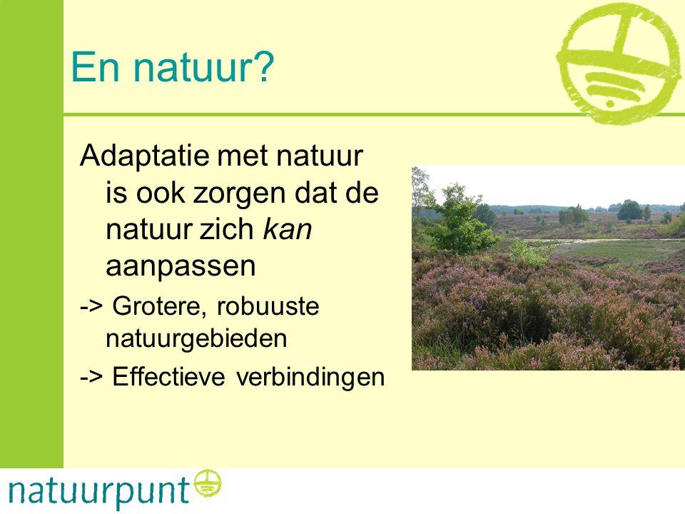 En natuur? Adaptatie met natuur is ook zorgen dat de natuur zich kan aanpassen -> Grotere, robuuste natuurgebieden -> Effectieve verbindingen