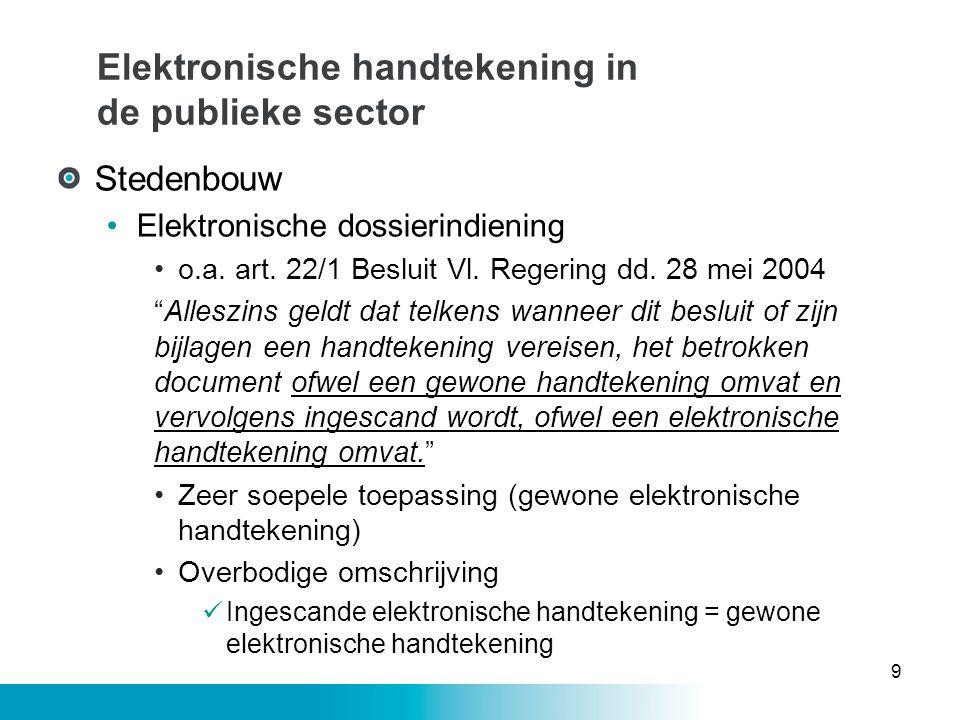 Elektronische handtekening in de publieke sector Milieuwetgeving •Milieuvergunning •Artikel 2bis Decreet van 28 juni 1985 De Vlaamse Regering bepaalt in welke gevallen daarbij een elektronische handtekening of een geavanceerde elektronische handtekening nodig zijn voor de geldigheid van de gegevensuitwisseling.