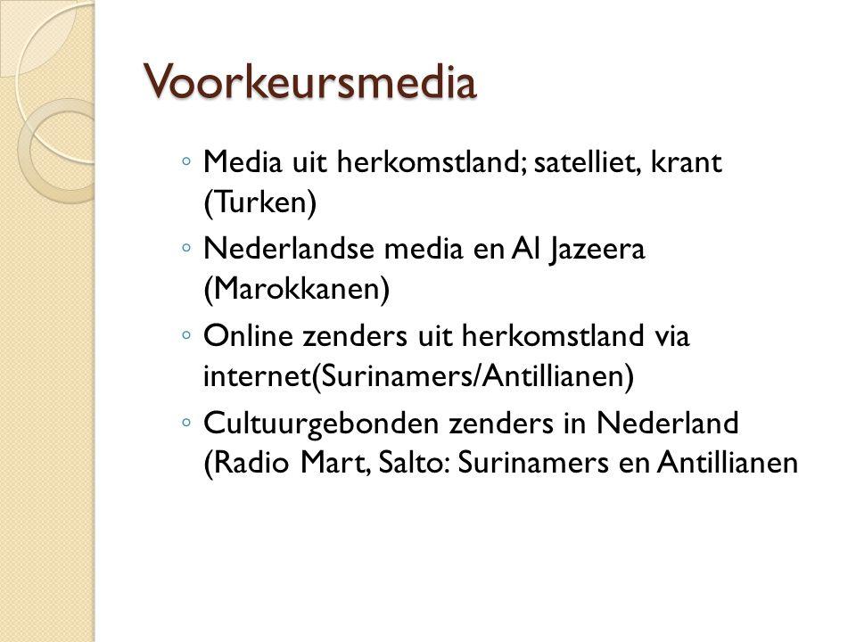 Voorkeursmedia ◦ Media uit herkomstland; satelliet, krant (Turken) ◦ Nederlandse media en Al Jazeera (Marokkanen) ◦ Online zenders uit herkomstland via internet(Surinamers/Antillianen) ◦ Cultuurgebonden zenders in Nederland (Radio Mart, Salto: Surinamers en Antillianen