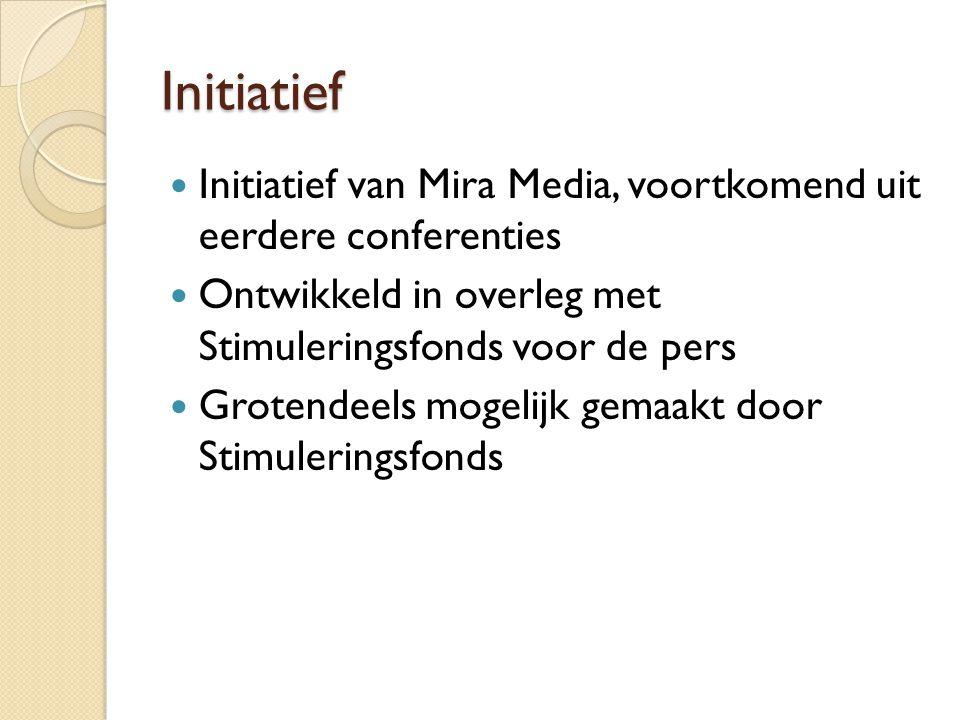 Initiatief  Initiatief van Mira Media, voortkomend uit eerdere conferenties  Ontwikkeld in overleg met Stimuleringsfonds voor de pers  Grotendeels mogelijk gemaakt door Stimuleringsfonds