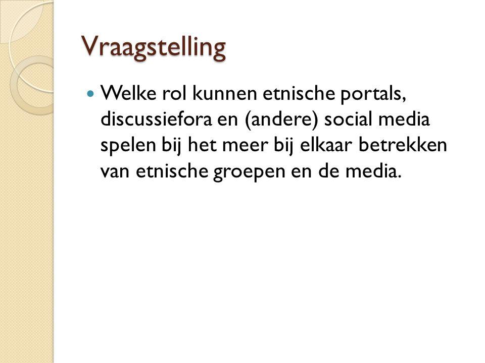 Vraagstelling  Welke rol kunnen etnische portals, discussiefora en (andere) social media spelen bij het meer bij elkaar betrekken van etnische groepen en de media.