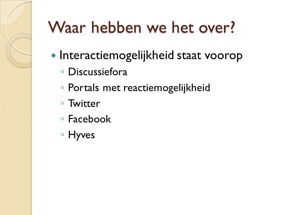 Waar hebben we het over?  Interactiemogelijkheid staat voorop ◦ Discussiefora ◦ Portals met reactiemogelijkheid ◦ Twitter ◦ Facebook ◦ Hyves