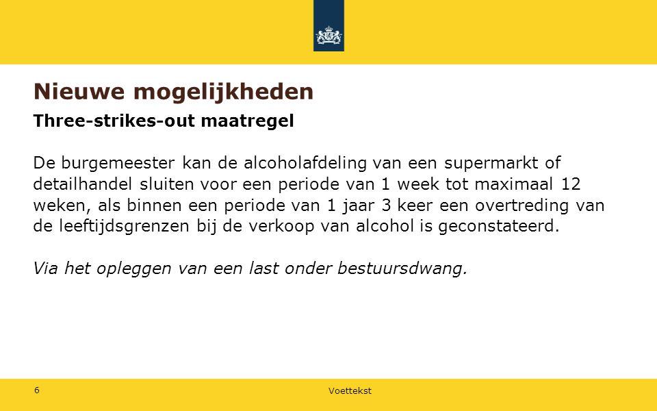 Voettekst 6 Nieuwe mogelijkheden Three-strikes-out maatregel De burgemeester kan de alcoholafdeling van een supermarkt of detailhandel sluiten voor ee