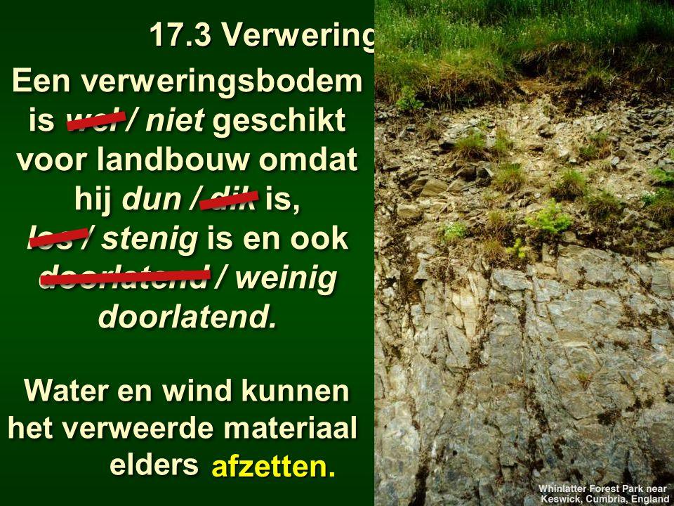 17.3 Verweringsbodems Een verweringsbodem is wel / niet geschikt voor landbouw omdat hij dun / dik is, los / stenig is en ook doorlatend / weinig door