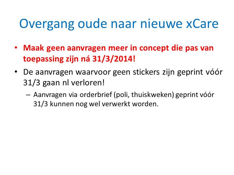 Overgang oude naar nieuwe xCare • Maak geen aanvragen meer in concept die pas van toepassing zijn ná 31/3/2014! • De aanvragen waarvoor geen stickers