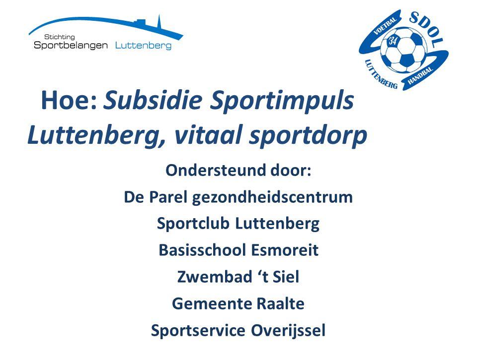 Hoe: Subsidie Sportimpuls Luttenberg, vitaal sportdorp Ondersteund door: De Parel gezondheidscentrum Sportclub Luttenberg Basisschool Esmoreit Zwembad