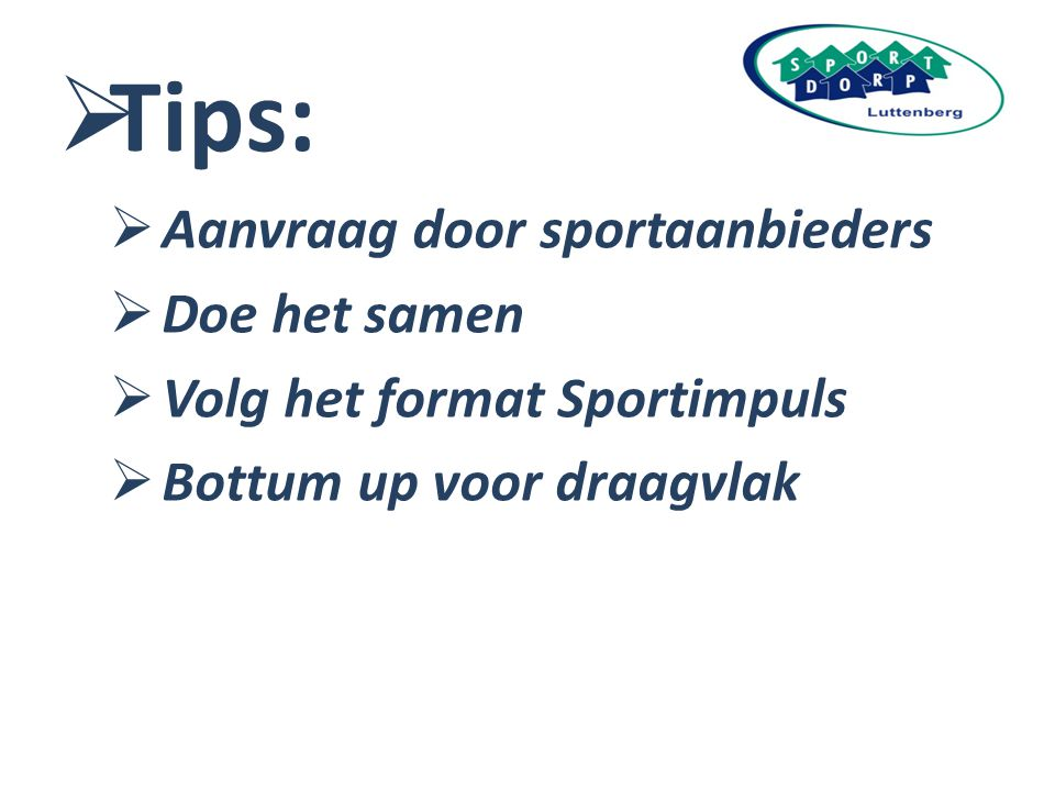  Tips:  Aanvraag door sportaanbieders  Doe het samen  Volg het format Sportimpuls  Bottum up voor draagvlak