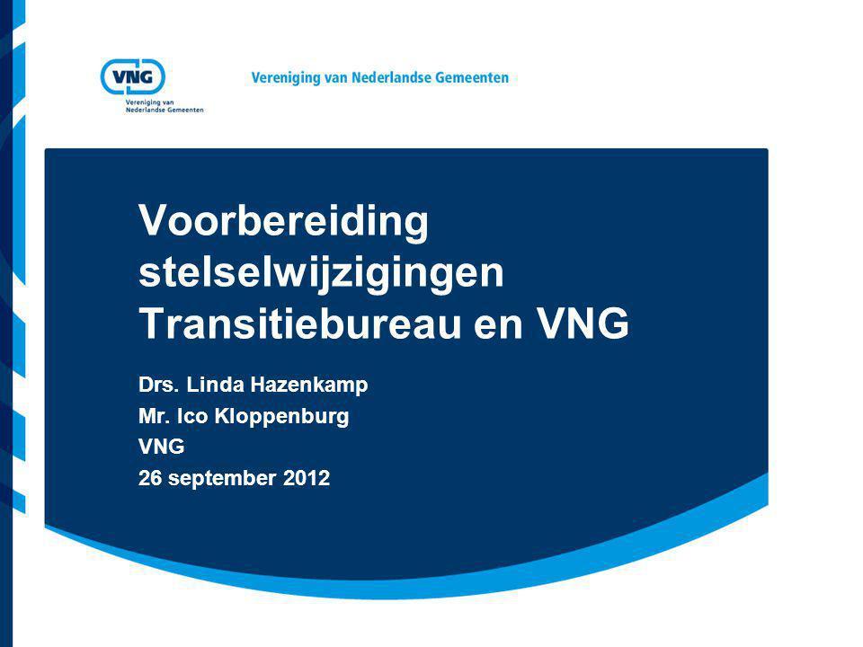 Voorbereiding stelselwijzigingen Transitiebureau en VNG Drs. Linda Hazenkamp Mr. Ico Kloppenburg VNG 26 september 2012