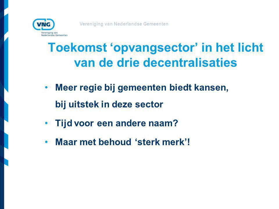 Vereniging van Nederlandse Gemeenten Toekomst 'opvangsector' in het licht van de drie decentralisaties •Meer regie bij gemeenten biedt kansen, bij uit