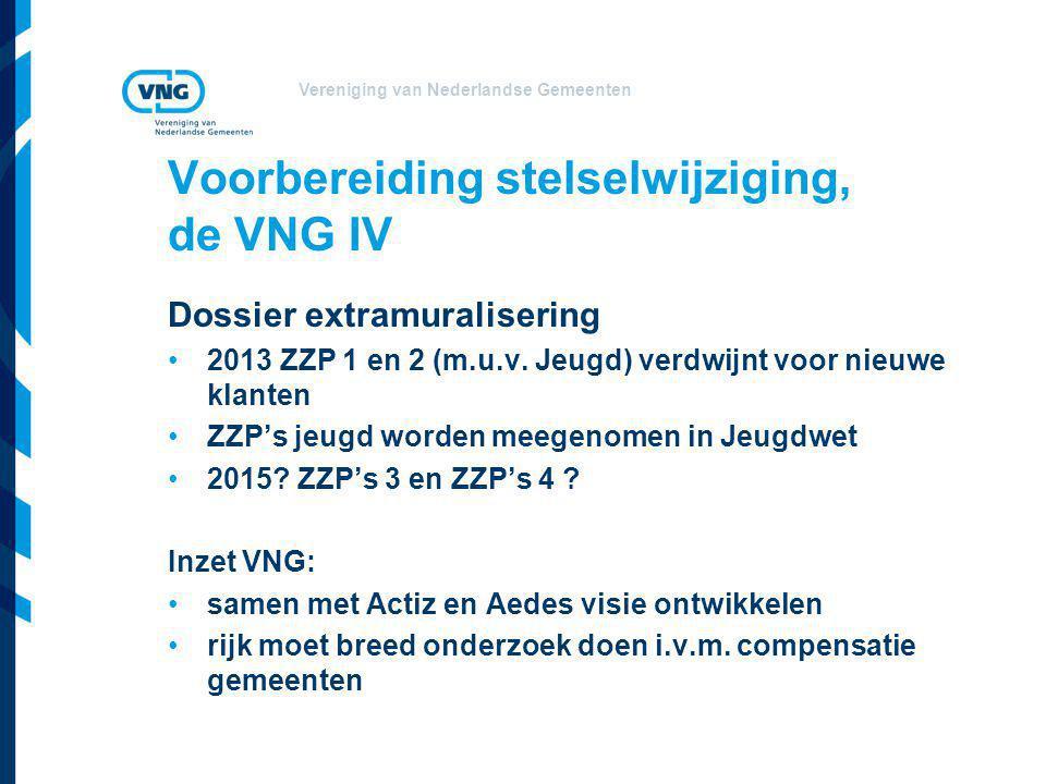 Vereniging van Nederlandse Gemeenten Voorbereiding stelselwijziging, de VNG IV Dossier extramuralisering •2013 ZZP 1 en 2 (m.u.v. Jeugd) verdwijnt voo