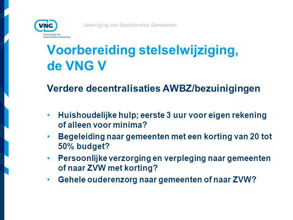 Vereniging van Nederlandse Gemeenten Voorbereiding stelselwijziging, de VNG V Verdere decentralisaties AWBZ/bezuinigingen •Huishoudelijke hulp; eerste