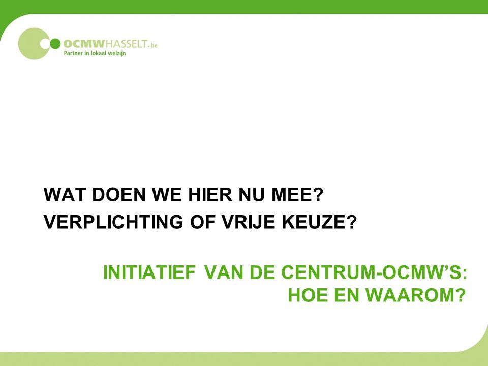 INITIATIEF VAN DE CENTRUM-OCMW'S: HOE EN WAAROM? WAT DOEN WE HIER NU MEE? VERPLICHTING OF VRIJE KEUZE?