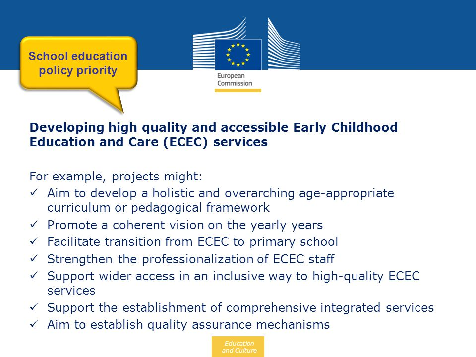 Education and Culture Developing high quality and accessible Early Childhood Education and Care (ECEC) services For example, projects might:  Aim to develop a holistic and overarching age-appropriate curriculum or pedagogical framework  Promote a coherent vision on the yearly years  Facilitate transition from ECEC to primary school  Strengthen the professionalization of ECEC staff  Support wider access in an inclusive way to high-quality ECEC services  Support the establishment of comprehensive integrated services  Aim to establish quality assurance mechanisms School education policy priority