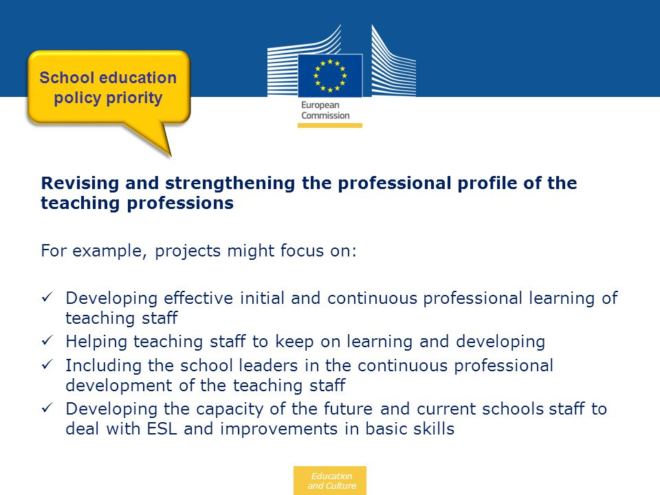 Education and Culture Revising and strengthening the professional profile of the teaching professions For example, projects might focus on:  Developing effective initial and continuous professional learning of teaching staff  Helping teaching staff to keep on learning and developing  Including the school leaders in the continuous professional development of the teaching staff  Developing the capacity of the future and current schools staff to deal with ESL and improvements in basic skills School education policy priority