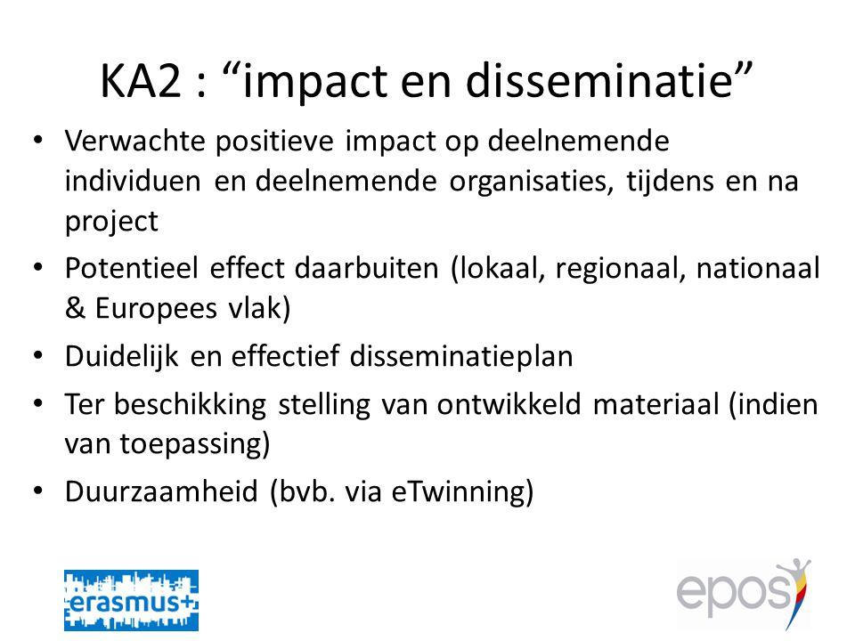 KA2 : impact en disseminatie • Verwachte positieve impact op deelnemende individuen en deelnemende organisaties, tijdens en na project • Potentieel effect daarbuiten (lokaal, regionaal, nationaal & Europees vlak) • Duidelijk en effectief disseminatieplan • Ter beschikking stelling van ontwikkeld materiaal (indien van toepassing) • Duurzaamheid (bvb.
