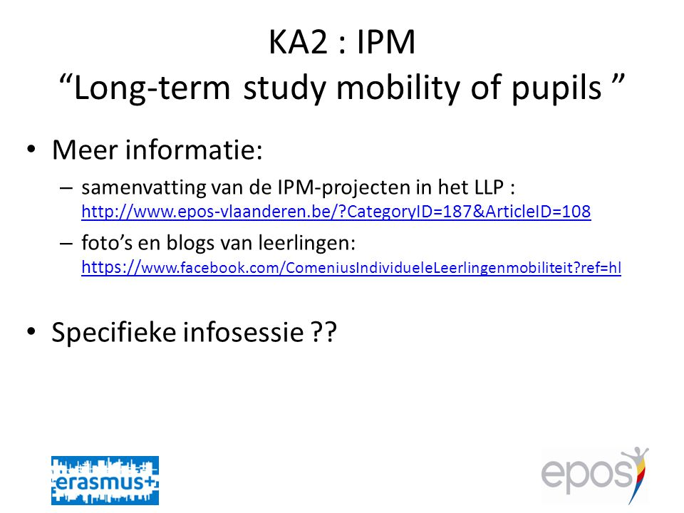 KA2 : IPM Long-term study mobility of pupils • Meer informatie: – samenvatting van de IPM-projecten in het LLP : http://www.epos-vlaanderen.be/ CategoryID=187&ArticleID=108 http://www.epos-vlaanderen.be/ CategoryID=187&ArticleID=108 – foto's en blogs van leerlingen: https:// www.facebook.com/ComeniusIndividueleLeerlingenmobiliteit ref=hl https:// www.facebook.com/ComeniusIndividueleLeerlingenmobiliteit ref=hl • Specifieke infosessie