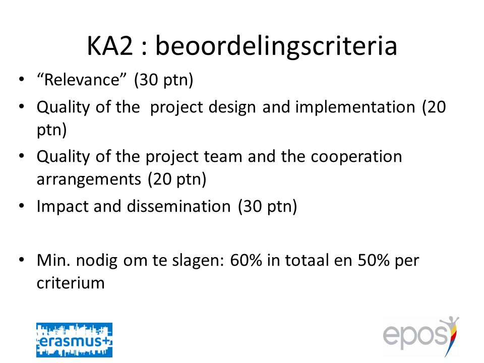KA2 : beoordelingscriteria • Relevance (30 ptn) • Quality of the project design and implementation (20 ptn) • Quality of the project team and the cooperation arrangements (20 ptn) • Impact and dissemination (30 ptn) • Min.