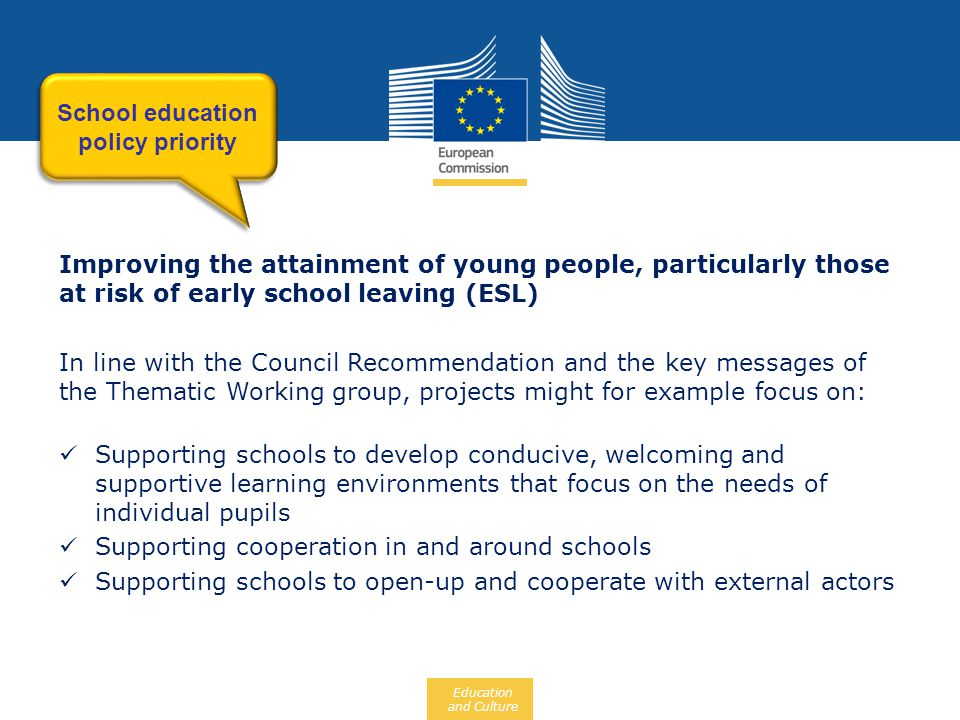 Education and Culture Improving the attainment of young people, particularly those at risk of early school leaving (ESL) In line with the Council Recommendation and the key messages of the Thematic Working group, projects might for example focus on:  Supporting schools to develop conducive, welcoming and supportive learning environments that focus on the needs of individual pupils  Supporting cooperation in and around schools  Supporting schools to open-up and cooperate with external actors School education policy priority