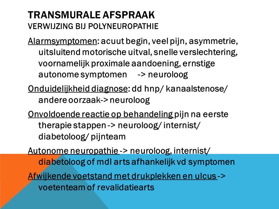 TRANSMURALE AFSPRAAK VERWIJZING BIJ POLYNEUROPATHIE Alarmsymptomen: acuut begin, veel pijn, asymmetrie, uitsluitend motorische uitval, snelle verslech