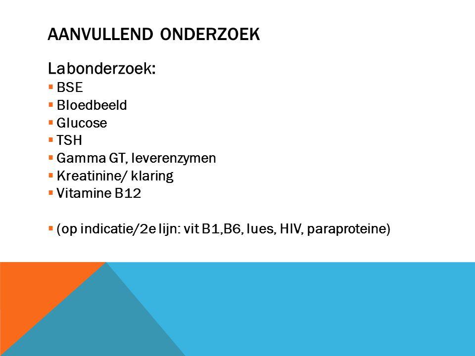 AANVULLEND ONDERZOEK Labonderzoek:  BSE  Bloedbeeld  Glucose  TSH  Gamma GT, leverenzymen  Kreatinine/ klaring  Vitamine B12  (op indicatie/2e
