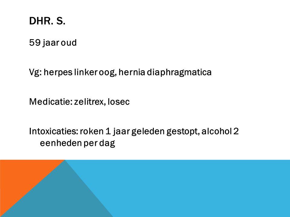 DHR. S. 59 jaar oud Vg: herpes linker oog, hernia diaphragmatica Medicatie: zelitrex, losec Intoxicaties: roken 1 jaar geleden gestopt, alcohol 2 eenh