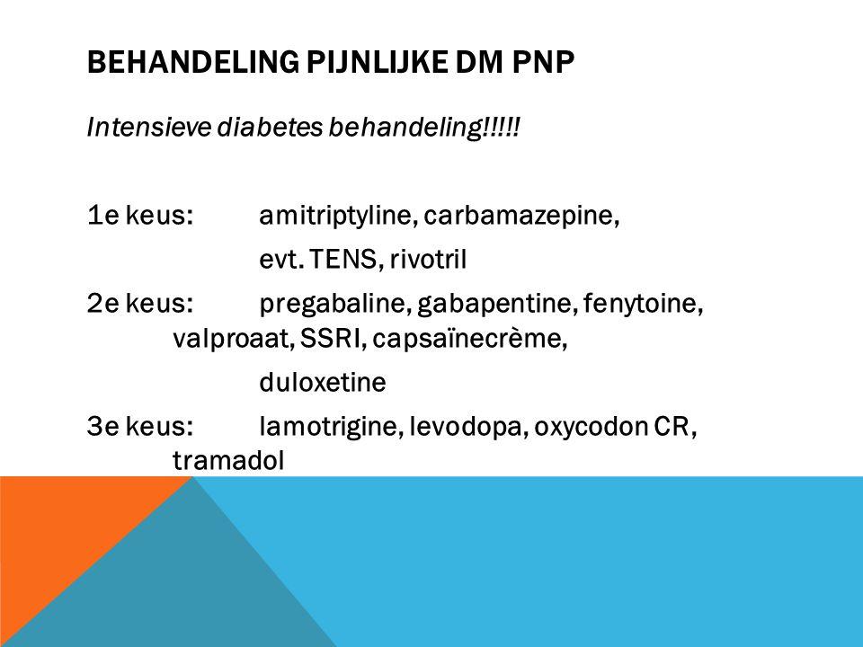 BEHANDELING PIJNLIJKE DM PNP Intensieve diabetes behandeling!!!!! 1e keus: amitriptyline, carbamazepine, evt. TENS, rivotril 2e keus: pregabaline, gab