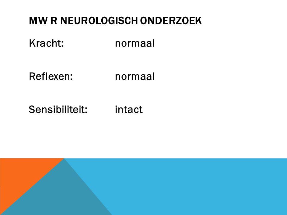MW R NEUROLOGISCH ONDERZOEK Kracht: normaal Reflexen: normaal Sensibiliteit: intact