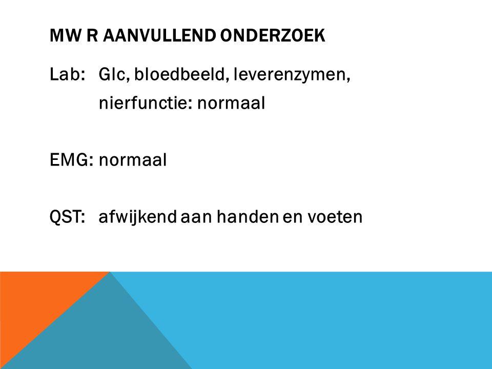 MW R AANVULLEND ONDERZOEK Lab: Glc, bloedbeeld, leverenzymen, nierfunctie: normaal EMG: normaal QST: afwijkend aan handen en voeten