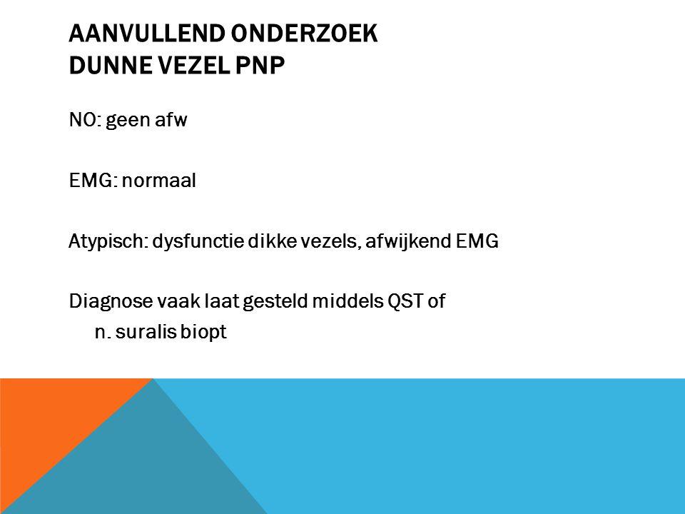 AANVULLEND ONDERZOEK DUNNE VEZEL PNP NO: geen afw EMG: normaal Atypisch: dysfunctie dikke vezels, afwijkend EMG Diagnose vaak laat gesteld middels QST