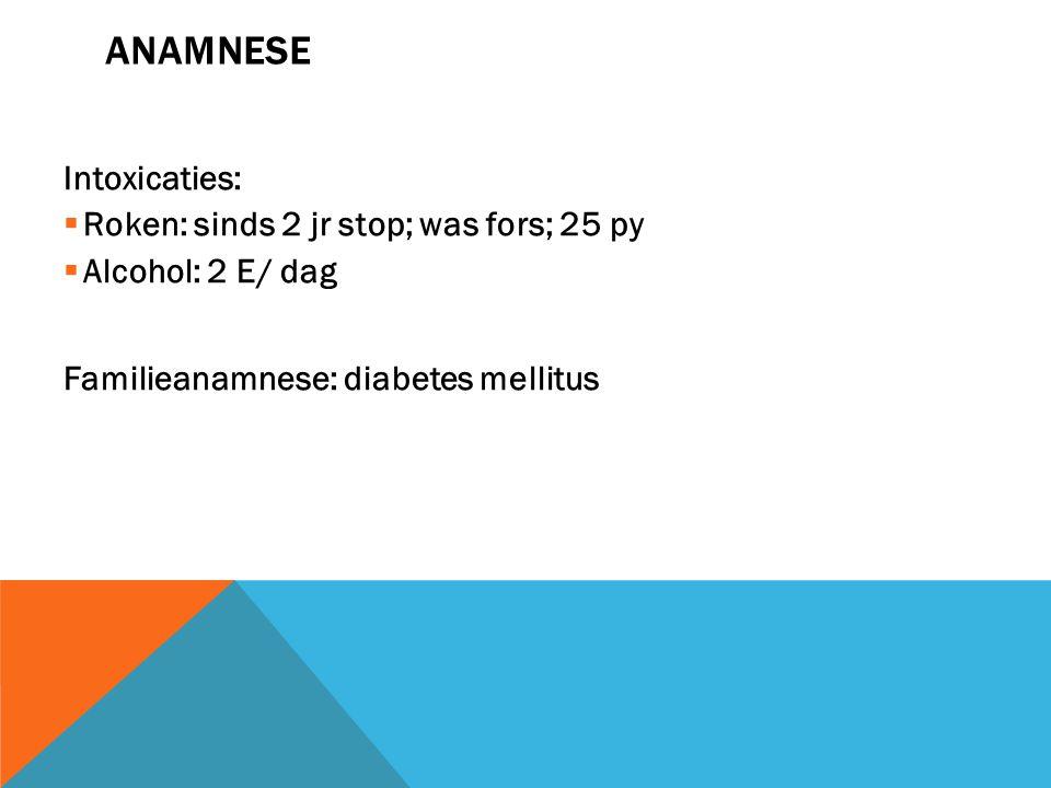 ANAMNESE Intoxicaties:  Roken: sinds 2 jr stop; was fors; 25 py  Alcohol: 2 E/ dag Familieanamnese: diabetes mellitus