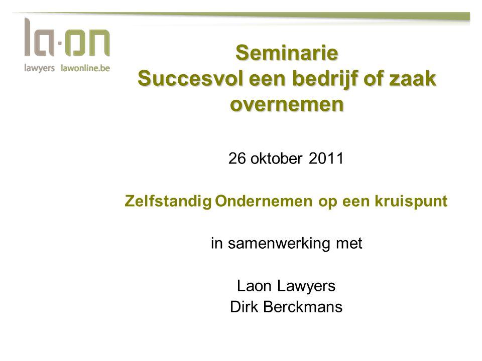 Seminarie Succesvol een bedrijf of zaak overnemen 26 oktober 2011 Zelfstandig Ondernemen op een kruispunt in samenwerking met Laon Lawyers Dirk Berckm