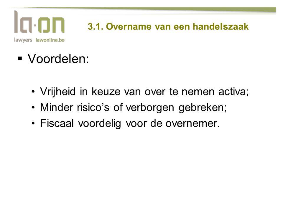 3.1. Overname van een handelszaak  Voordelen: •Vrijheid in keuze van over te nemen activa; •Minder risico's of verborgen gebreken; •Fiscaal voordelig