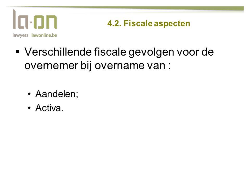 4.2. Fiscale aspecten  Verschillende fiscale gevolgen voor de overnemer bij overname van : •Aandelen; •Activa.