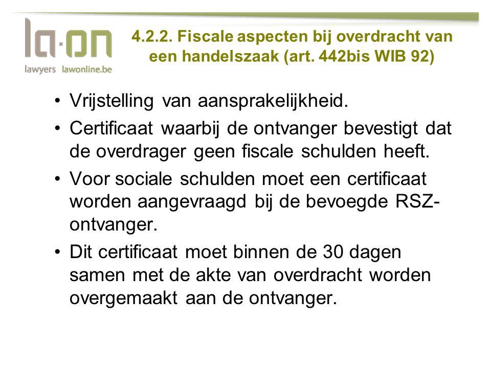 4.2.2. Fiscale aspecten bij overdracht van een handelszaak (art. 442bis WIB 92) •Vrijstelling van aansprakelijkheid. •Certificaat waarbij de ontvanger