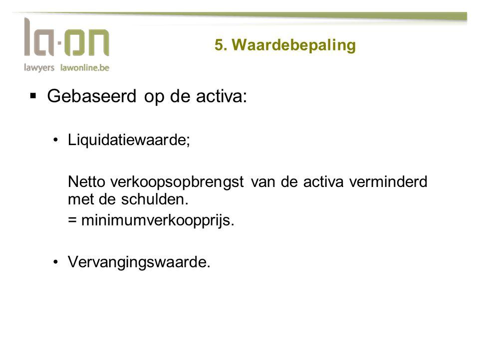  Gebaseerd op de activa: •Liquidatiewaarde; Netto verkoopsopbrengst van de activa verminderd met de schulden. = minimumverkoopprijs. •Vervangingswaar