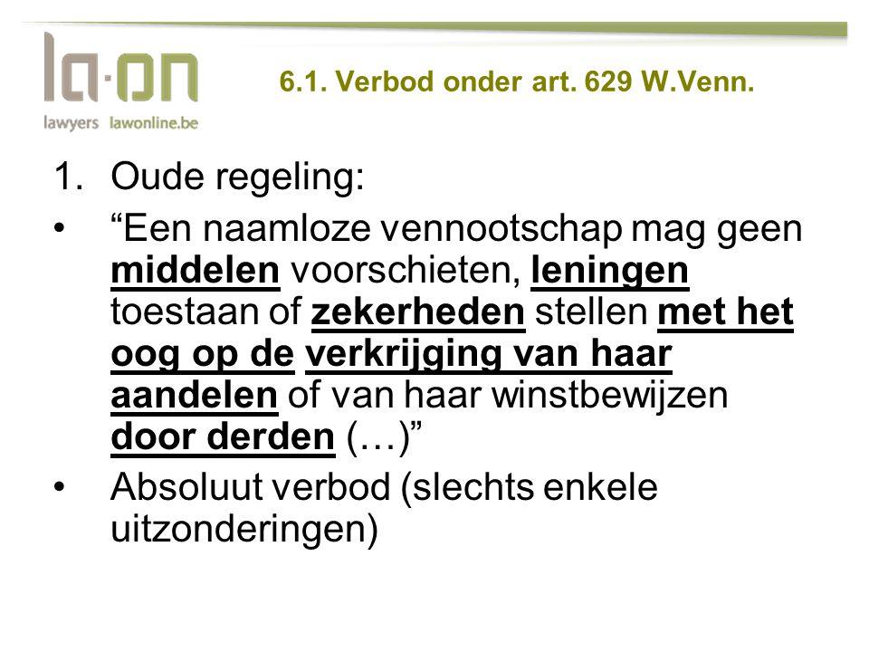 """6.1. Verbod onder art. 629 W.Venn. 1.Oude regeling: •""""Een naamloze vennootschap mag geen middelen voorschieten, leningen toestaan of zekerheden stelle"""