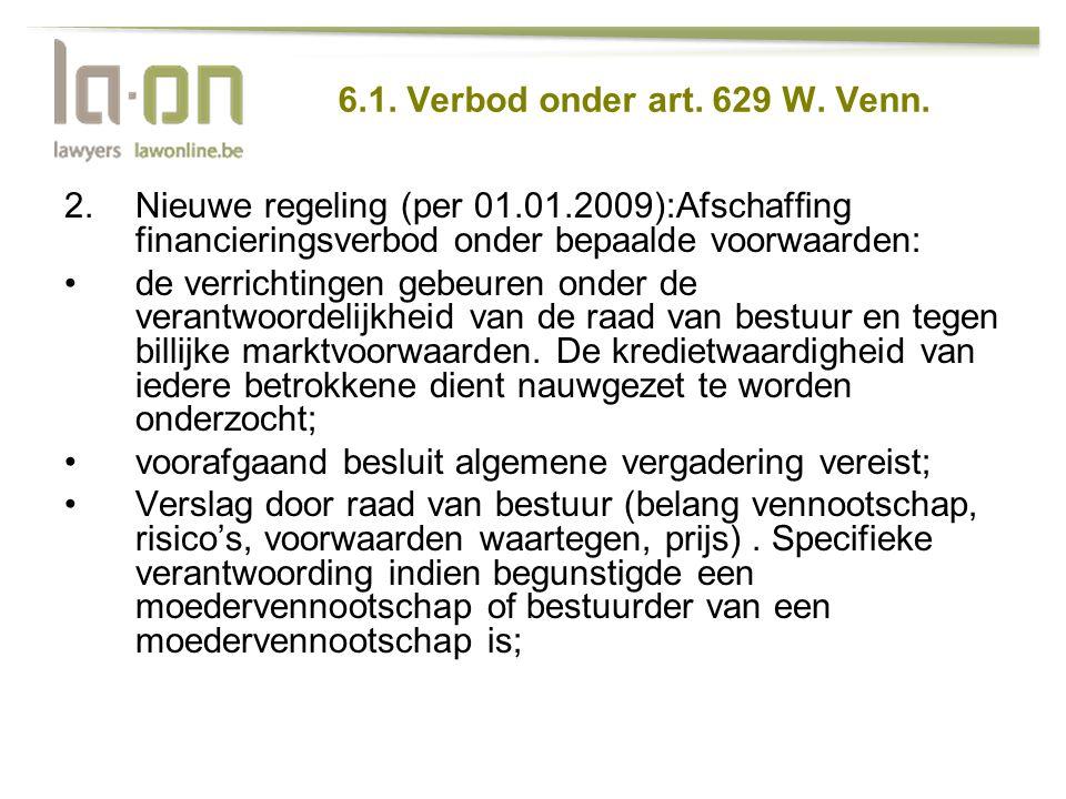 6.1. Verbod onder art. 629 W. Venn. 2.Nieuwe regeling (per 01.01.2009):Afschaffing financieringsverbod onder bepaalde voorwaarden: •de verrichtingen g