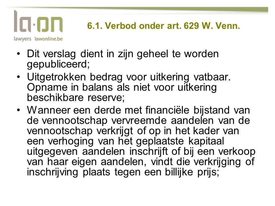 6.1. Verbod onder art. 629 W. Venn. •Dit verslag dient in zijn geheel te worden gepubliceerd; •Uitgetrokken bedrag voor uitkering vatbaar. Opname in b