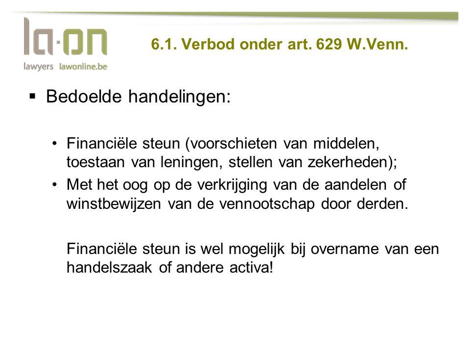 6.1. Verbod onder art. 629 W.Venn.  Bedoelde handelingen: •Financiële steun (voorschieten van middelen, toestaan van leningen, stellen van zekerheden