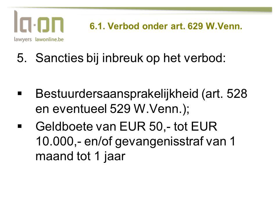 6.1. Verbod onder art. 629 W.Venn. 5.Sancties bij inbreuk op het verbod:  Bestuurdersaansprakelijkheid (art. 528 en eventueel 529 W.Venn.);  Geldboe