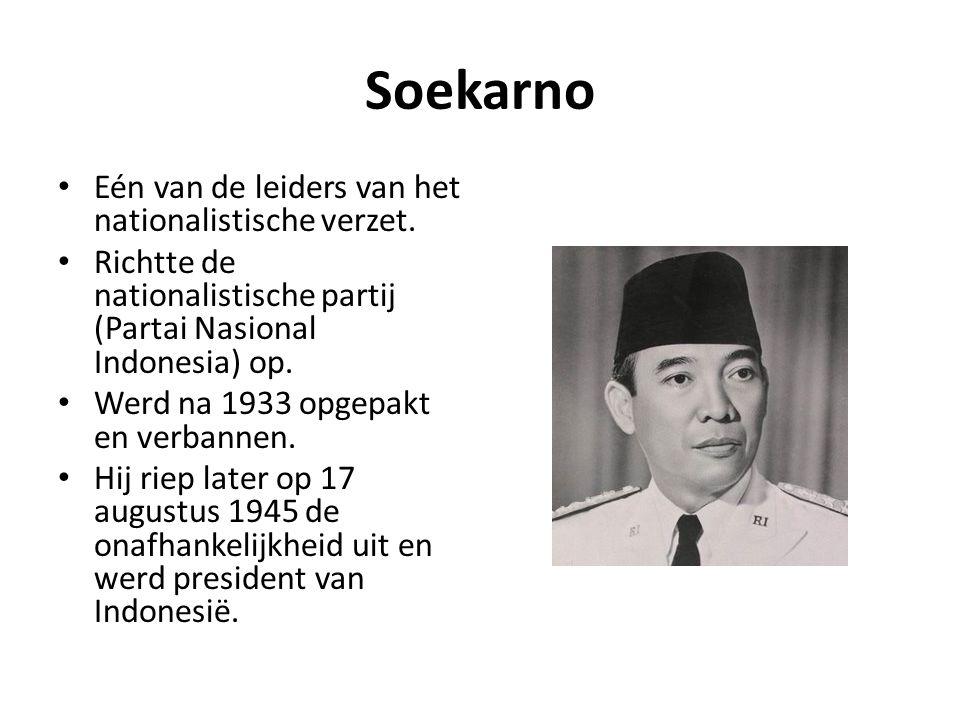 Soekarno • Eén van de leiders van het nationalistische verzet. • Richtte de nationalistische partij (Partai Nasional Indonesia) op. • Werd na 1933 opg