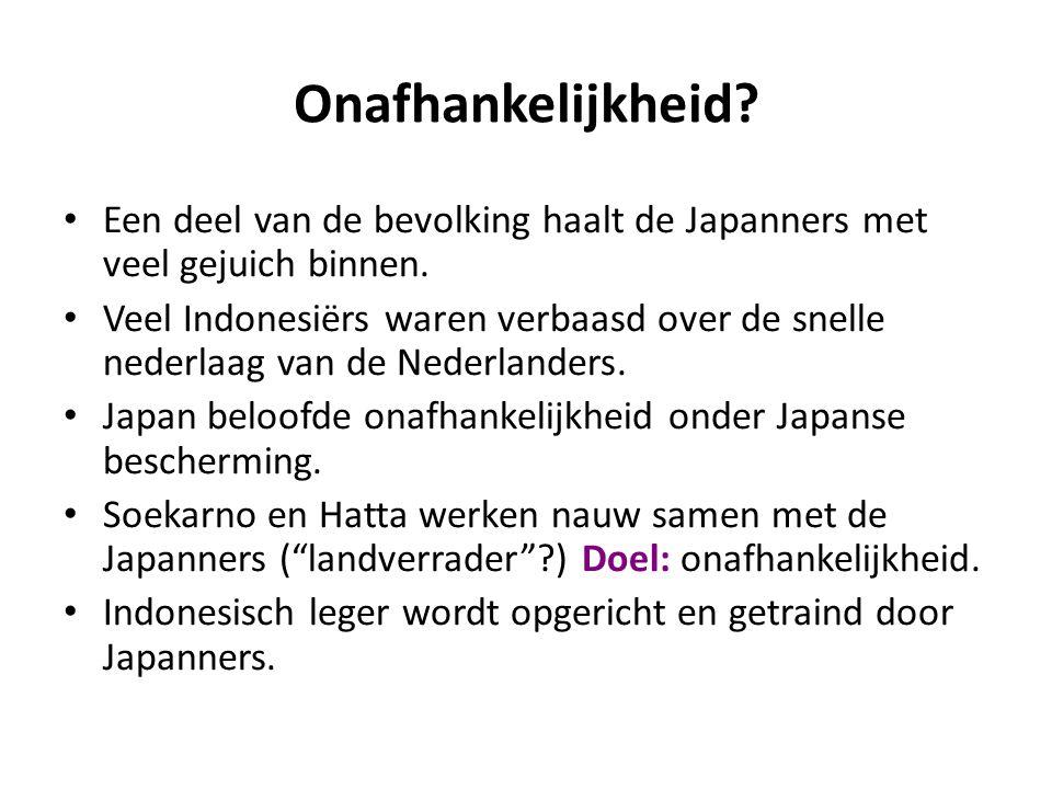 Onafhankelijkheid? • Een deel van de bevolking haalt de Japanners met veel gejuich binnen. • Veel Indonesiërs waren verbaasd over de snelle nederlaag