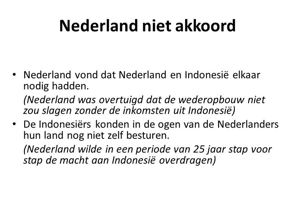 Nederland niet akkoord • Nederland vond dat Nederland en Indonesië elkaar nodig hadden. (Nederland was overtuigd dat de wederopbouw niet zou slagen zo